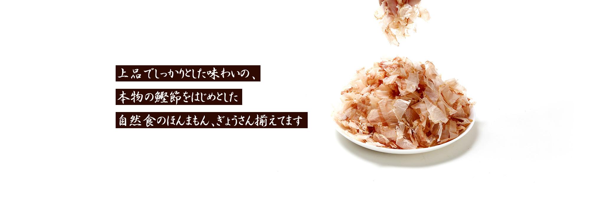上品でしっかりとした味わいの、本物の鰹節をはじめとした自然食のほんまもん、ぎょうさん揃えてます